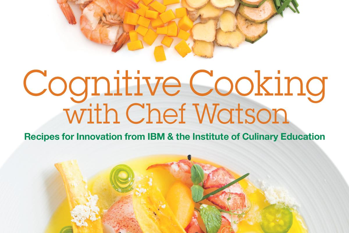 Cognitive Cooking with Chef Watson includes 65 recipes developed with the help of IBM's Watson (Photo: IBM & Institute of Culinary Education)